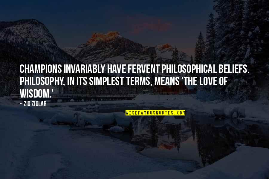 Philosophy Of Love Quotes By Zig Ziglar: Champions invariably have fervent philosophical beliefs. Philosophy, in