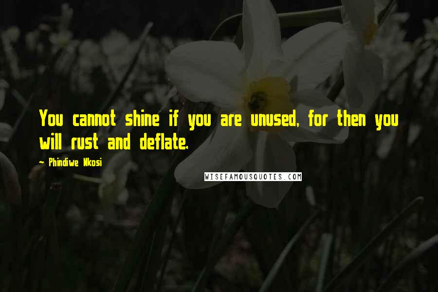 Phindiwe Nkosi quotes: You cannot shine if you are unused, for then you will rust and deflate.