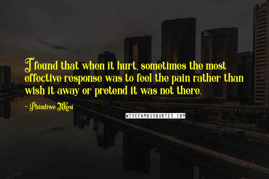 Phindiwe Nkosi quotes: I found that when it hurt, sometimes the most effective response was to feel the pain rather than wish it away or pretend it was not there.