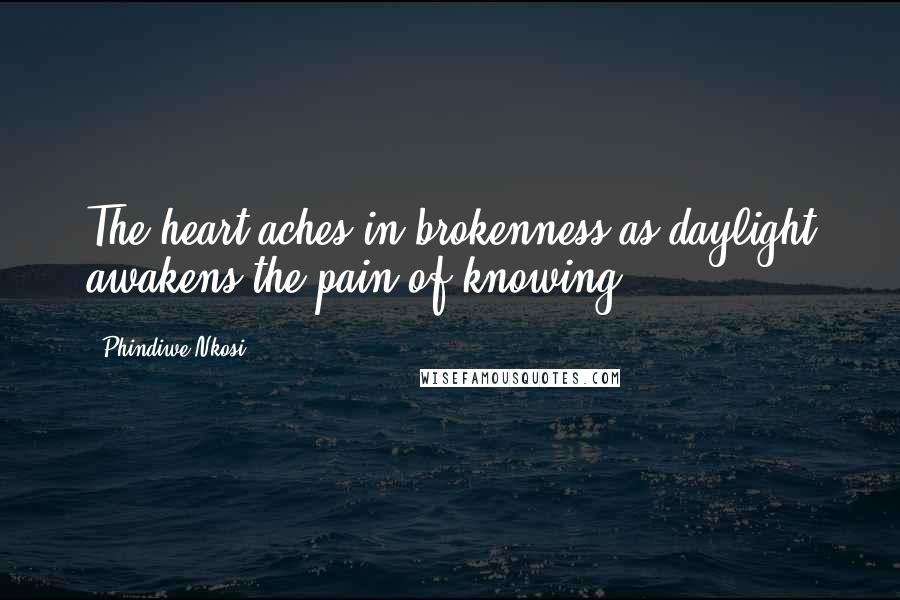 Phindiwe Nkosi quotes: The heart aches in brokenness as daylight awakens the pain of knowing.