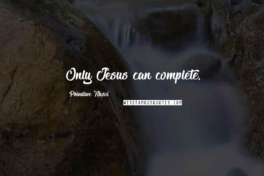 Phindiwe Nkosi quotes: Only Jesus can complete.