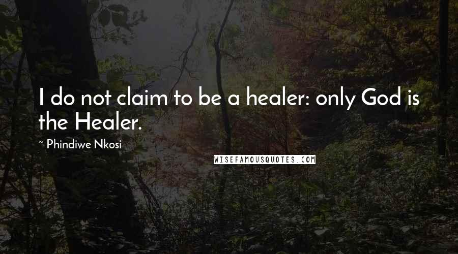 Phindiwe Nkosi quotes: I do not claim to be a healer: only God is the Healer.