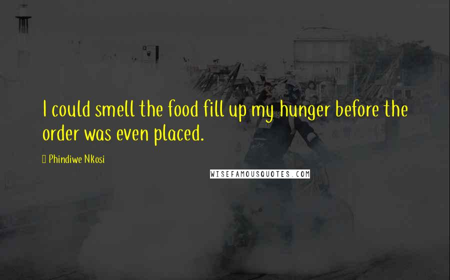 Phindiwe Nkosi quotes: I could smell the food fill up my hunger before the order was even placed.