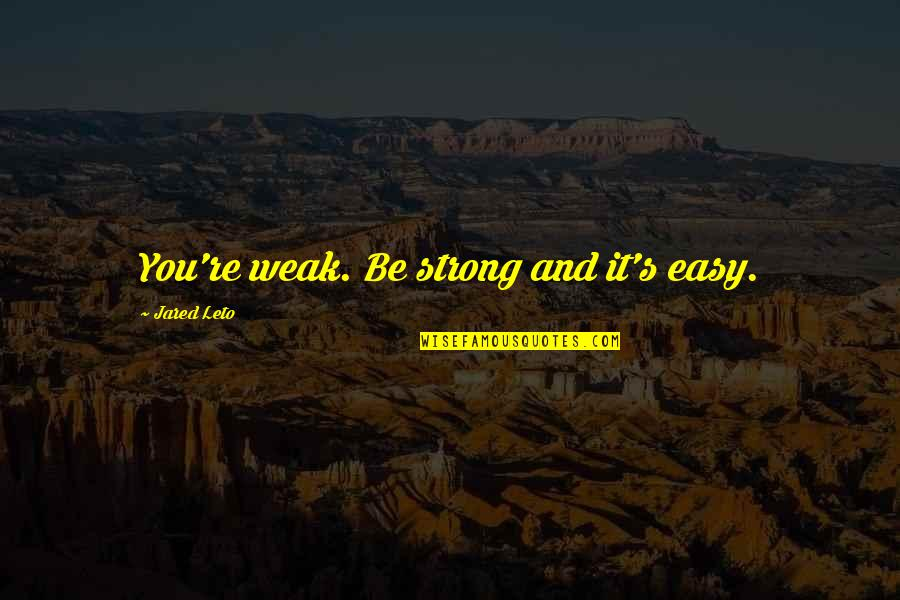 Phlogiston Quotes By Jared Leto: You're weak. Be strong and it's easy.