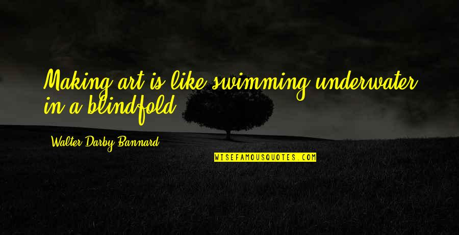 Phobetor Quotes By Walter Darby Bannard: Making art is like swimming underwater in a