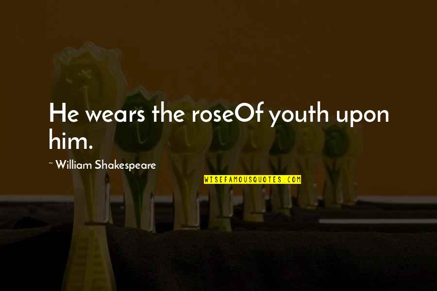 Phobetor Quotes By William Shakespeare: He wears the roseOf youth upon him.