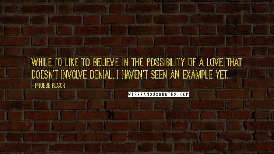 Phoebe Rusch quotes: While I'd like to believe in the possibility of a love that doesn't involve denial, I haven't seen an example yet.