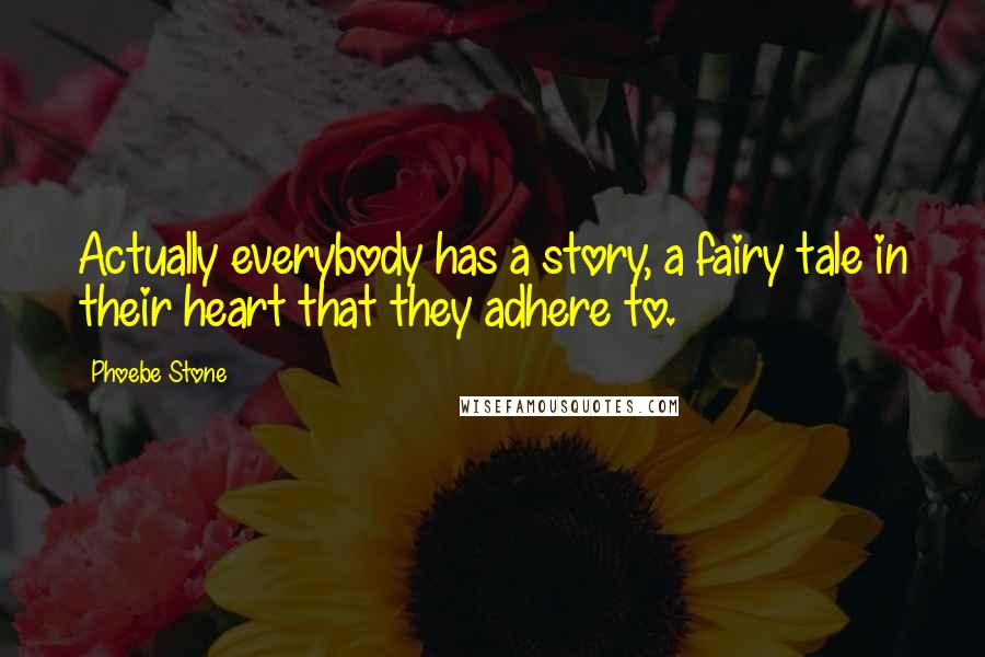 Phoebe Stone quotes: Actually everybody has a story, a fairy tale in their heart that they adhere to.