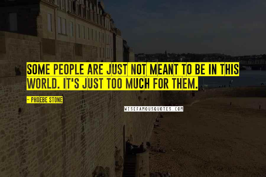 Phoebe Stone quotes: Some people are just not meant to be in this world. It's just too much for them.
