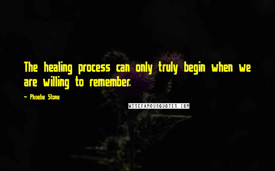 Phoebe Stone quotes: The healing process can only truly begin when we are willing to remember.