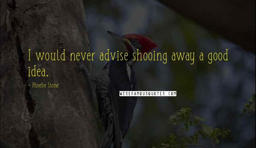 Phoebe Stone quotes: I would never advise shooing away a good idea.