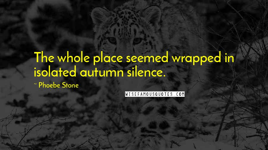 Phoebe Stone quotes: The whole place seemed wrapped in isolated autumn silence.