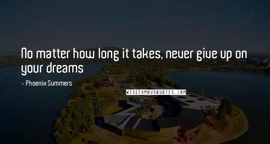 Phoenix Summers quotes: No matter how long it takes, never give up on your dreams