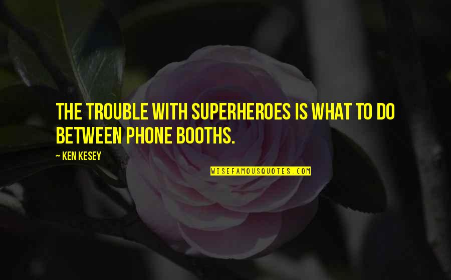Phone Booths Quotes By Ken Kesey: The trouble with superheroes is what to do