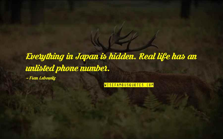 Phone Numbers Quotes By Fran Lebowitz: Everything in Japan is hidden. Real life has