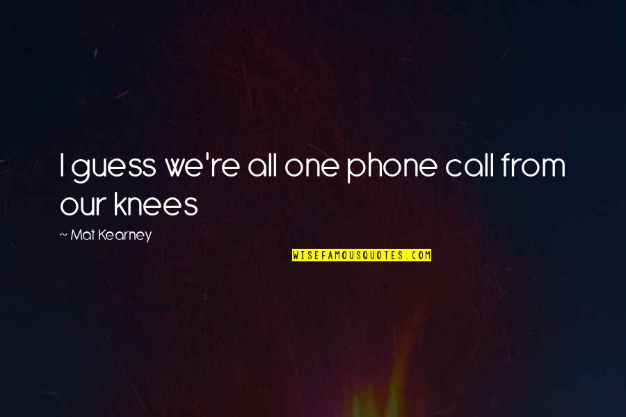 Phones Calls Quotes By Mat Kearney: I guess we're all one phone call from