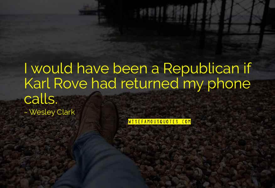 Phones Calls Quotes By Wesley Clark: I would have been a Republican if Karl
