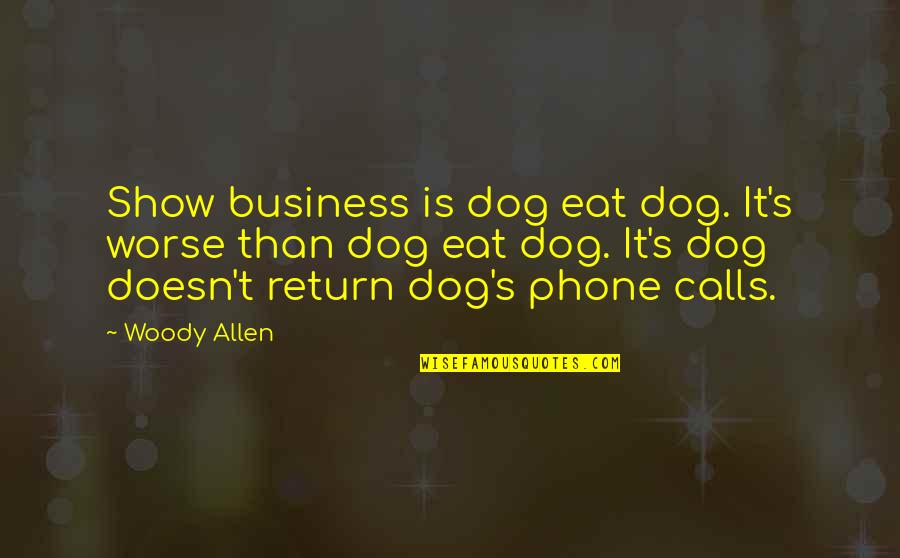 Phones Calls Quotes By Woody Allen: Show business is dog eat dog. It's worse