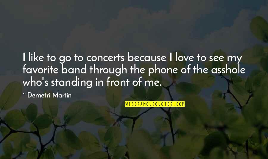 Phones No Phone Quotes By Demetri Martin: I like to go to concerts because I