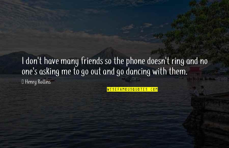 Phones No Phone Quotes By Henry Rollins: I don't have many friends so the phone