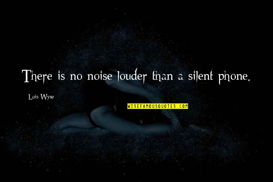 Phones No Phone Quotes By Lois Wyse: There is no noise louder than a silent