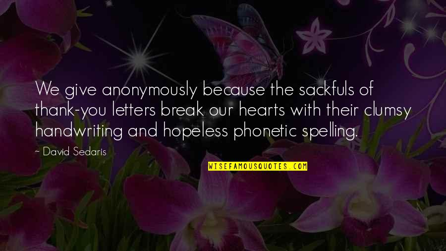 Phonetic Quotes By David Sedaris: We give anonymously because the sackfuls of thank-you