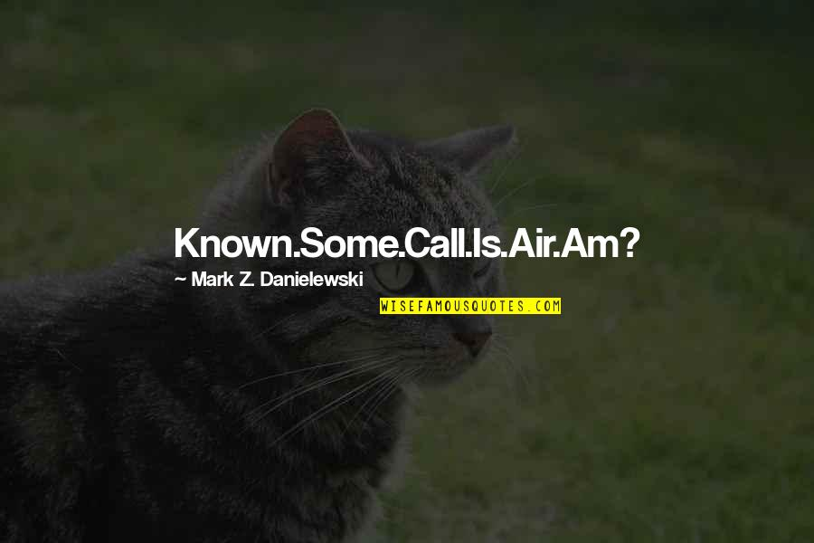 Phonetic Quotes By Mark Z. Danielewski: Known.Some.Call.Is.Air.Am?