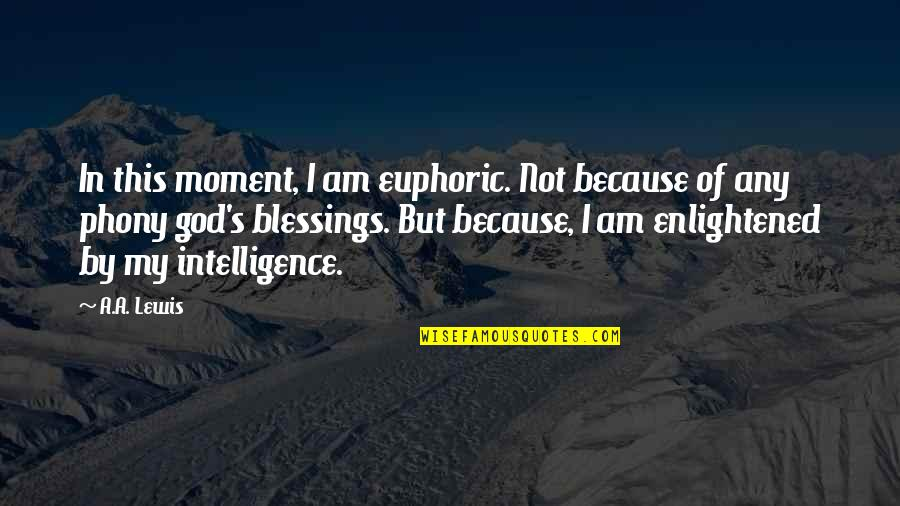 Phony Quotes By A.A. Lewis: In this moment, I am euphoric. Not because