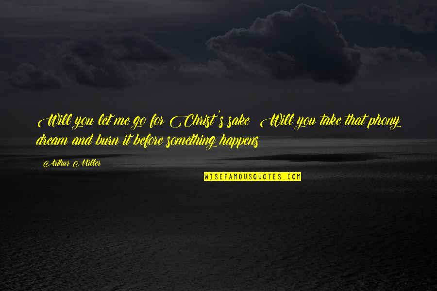Phony Quotes By Arthur Miller: Will you let me go for Christ's sake?