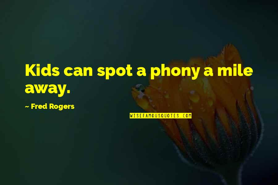 Phony Quotes By Fred Rogers: Kids can spot a phony a mile away.