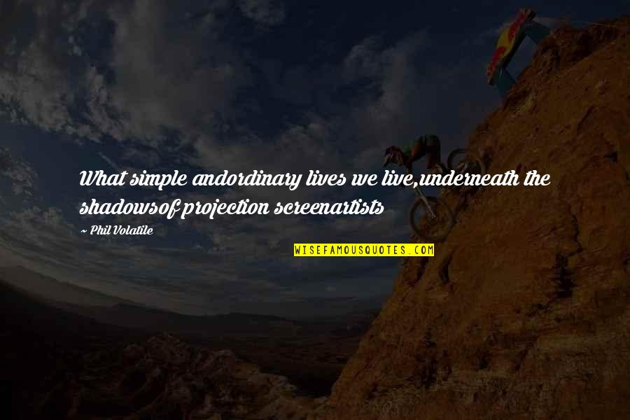Phony Quotes By Phil Volatile: What simple andordinary lives we live,underneath the shadowsof