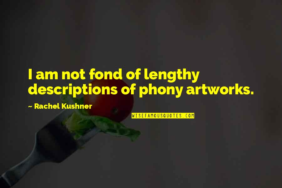 Phony Quotes By Rachel Kushner: I am not fond of lengthy descriptions of