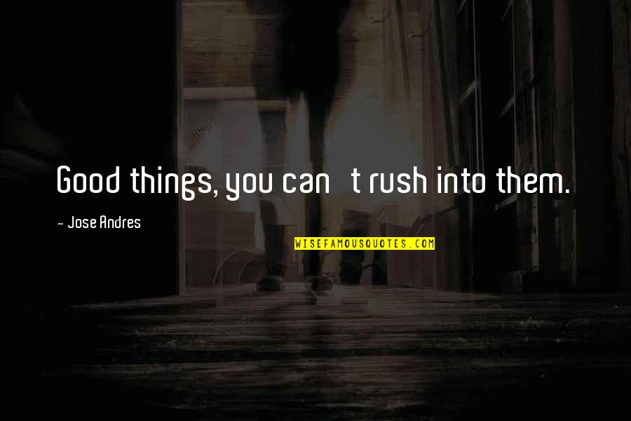 Phosalone Quotes By Jose Andres: Good things, you can't rush into them.