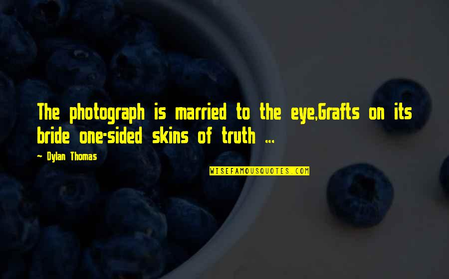 Photgenically Quotes By Dylan Thomas: The photograph is married to the eye,Grafts on