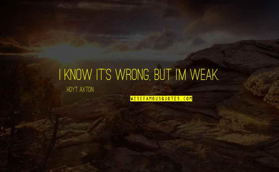 Photobucket Quotes By Hoyt Axton: I know it's wrong, but I'm weak.