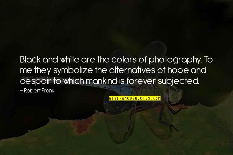 Photography Black And White Quotes By Robert Frank: Black and white are the colors of photography.