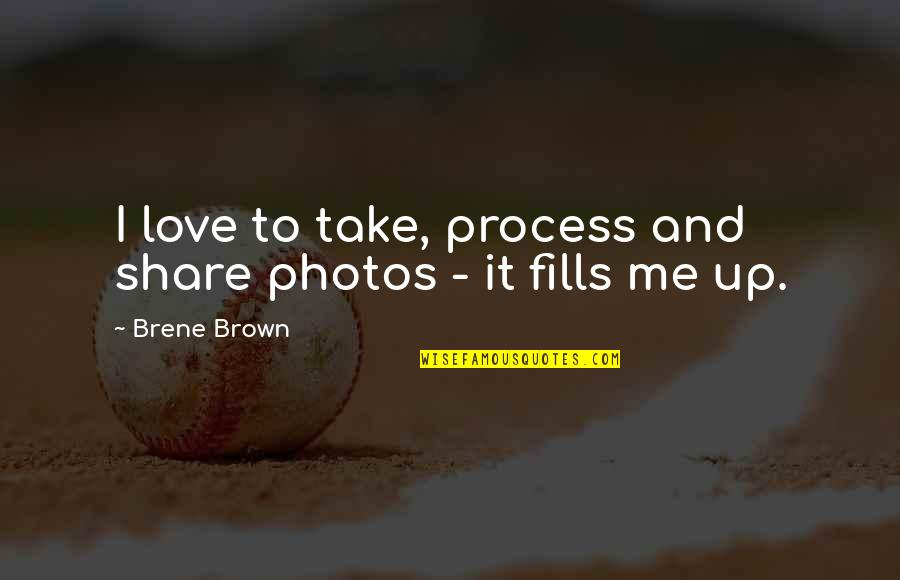 Photos And Love Quotes By Brene Brown: I love to take, process and share photos