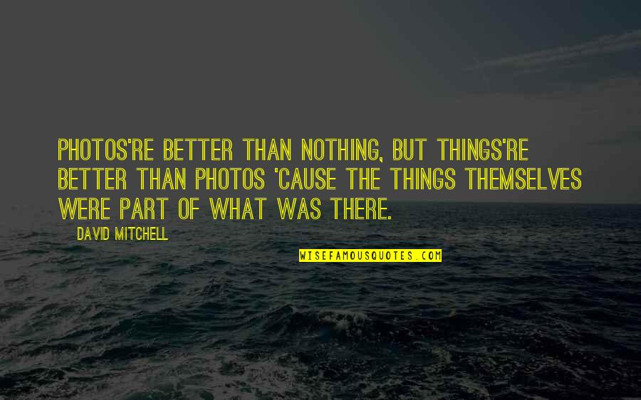 Photos And Love Quotes By David Mitchell: Photos're better than nothing, but things're better than