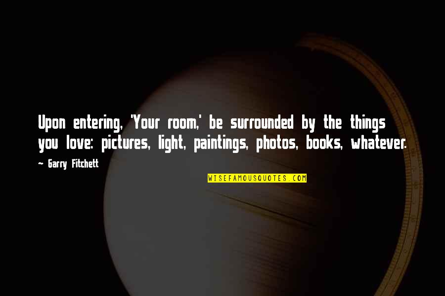Photos And Love Quotes By Garry Fitchett: Upon entering, 'Your room,' be surrounded by the