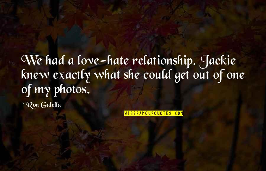 Photos And Love Quotes By Ron Galella: We had a love-hate relationship. Jackie knew exactly