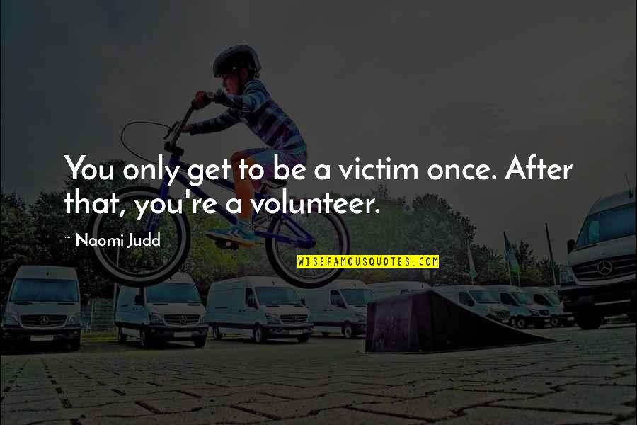 Photos On Fb Quotes By Naomi Judd: You only get to be a victim once.