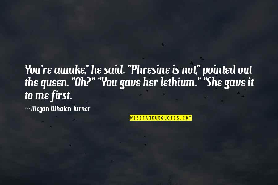 """Phresine Quotes By Megan Whalen Turner: You're awake,"""" he said. """"Phresine is not,"""" pointed"""