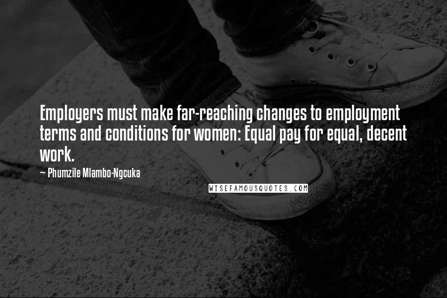 Phumzile Mlambo-Ngcuka quotes: Employers must make far-reaching changes to employment terms and conditions for women: Equal pay for equal, decent work.
