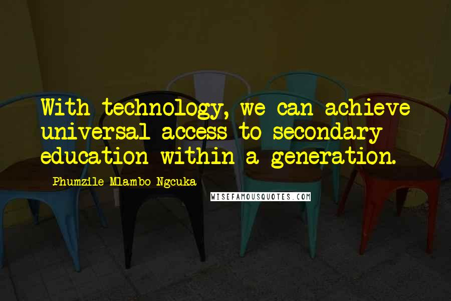 Phumzile Mlambo-Ngcuka quotes: With technology, we can achieve universal access to secondary education within a generation.