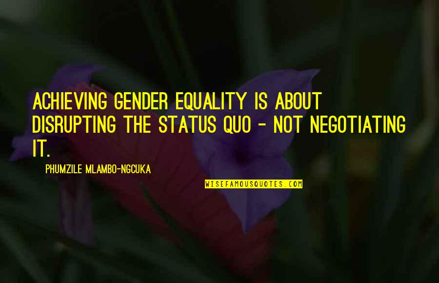 Phumzile Mlambo-ngcuka Quotes By Phumzile Mlambo-Ngcuka: Achieving gender equality is about disrupting the status