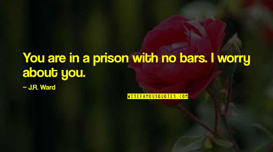 Phurry Quotes By J.R. Ward: You are in a prison with no bars.