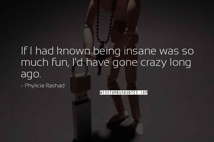 Phylicia Rashad quotes: If I had known being insane was so much fun, I'd have gone crazy long ago.