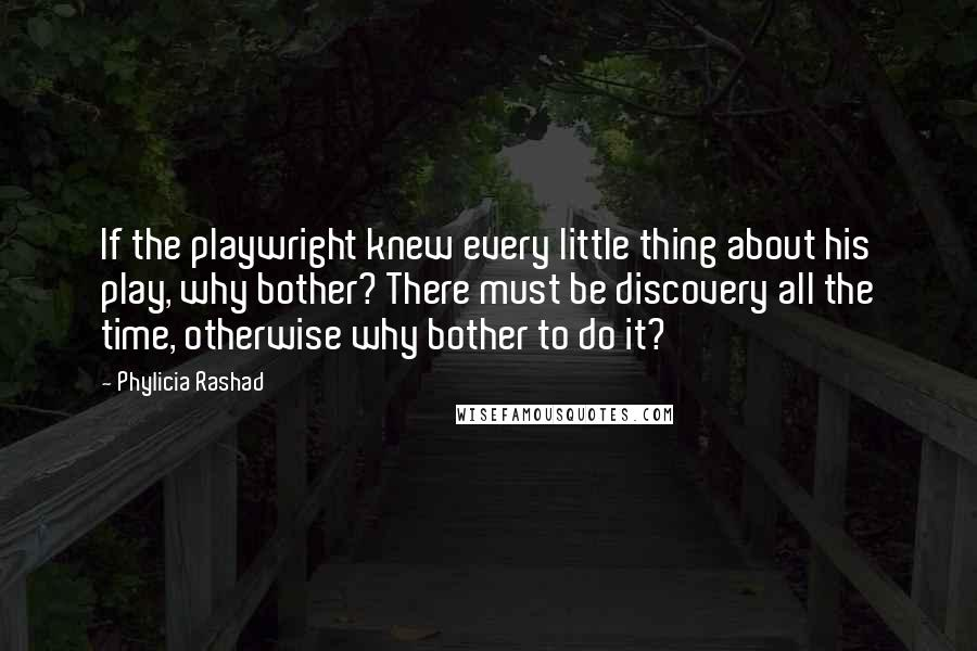 Phylicia Rashad quotes: If the playwright knew every little thing about his play, why bother? There must be discovery all the time, otherwise why bother to do it?