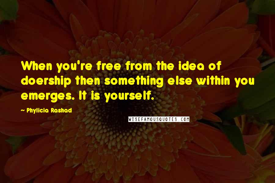Phylicia Rashad quotes: When you're free from the idea of doership then something else within you emerges. It is yourself.