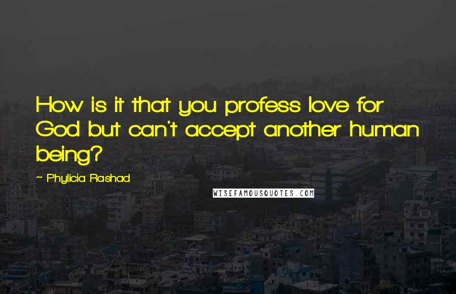 Phylicia Rashad quotes: How is it that you profess love for God but can't accept another human being?
